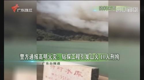 警方通报高明火灾:钻探工程引发山火 10人刑拘