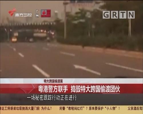 特大跨国偷渡案 粤港警方联手 捣毁特大跨国偷渡团伙