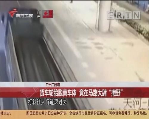 """广州广园路 货车轮胎脱离车体 竟在马路大肆""""撒野"""""""