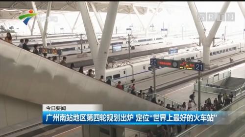 """广州南站地区第四轮规划出炉 定位""""世界上最好的火车站"""""""