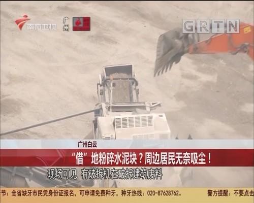 """广州白云:""""借""""地粉碎水泥块?周边居民无奈吸尘!"""