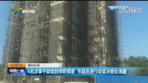 梅州五华 6名涉事干部受到停职调查 市县迅速行动坚决查处违建