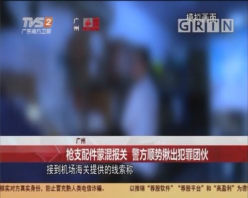 广州 枪支配件蒙混报关 警方顺势揪出犯罪团伙