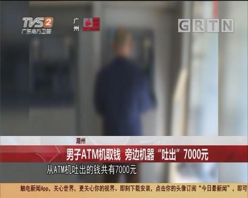 """潮州 男子ATM机取钱 旁边机器""""吐出""""7000元"""