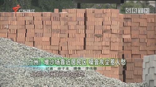 广州:堆沙场靠近居民区 噪音灰尘惹人愁