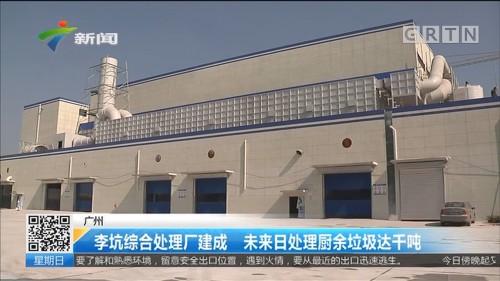 广州:李坑综合处理厂建成 未来日处理厨余垃圾达千吨