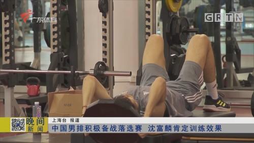 中国男排积极备战落选赛 沈富麟肯定训练效果