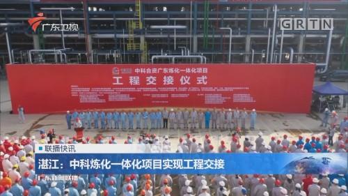 湛江:中科炼化一体化项目实现工程交接
