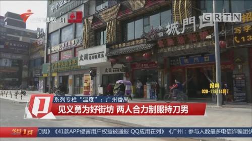 """系列专栏""""温度"""":广州番禺 见义勇为好街坊 两人合力制服持刀男"""