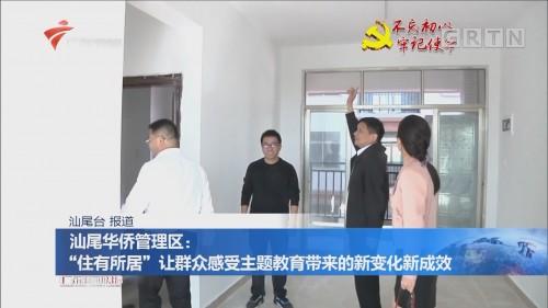 """汕尾华侨管理区:""""住有所居""""让群众感受主题教育带来的新变化新成效"""