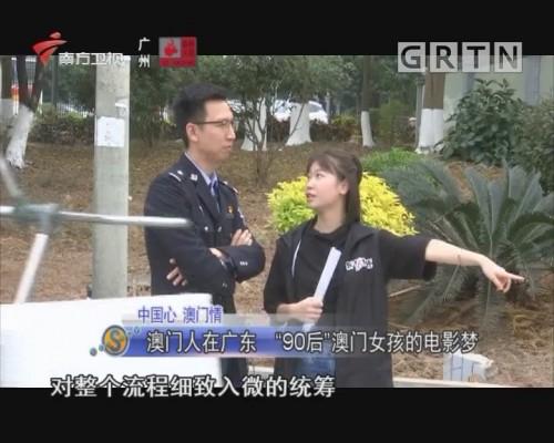"""中国心 澳门情 澳门人在广东 """"90后""""澳门女孩的电影梦"""
