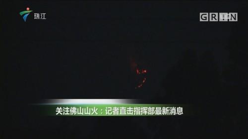 关注佛山山火:记者直击指挥部最新消息