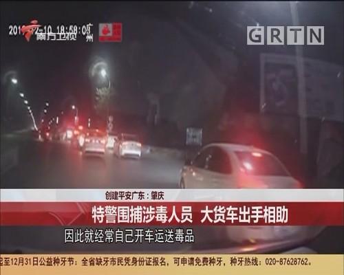 创建平安广东:肇庆 特警围捕涉毒人员 大货车出手相助