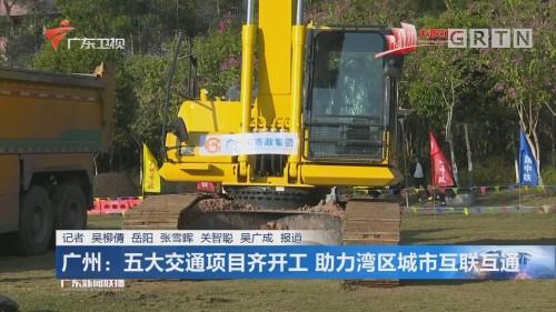 广州:五大交通项目齐开工 助力湾区城市互联互通