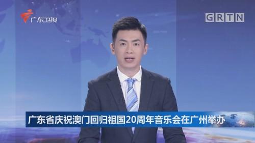 广东省庆祝澳门回归祖国20周年音乐会在广州举办