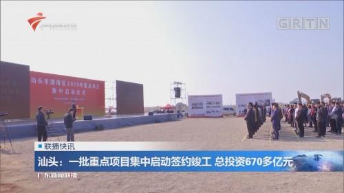 汕头:一批重点项目集中启动签约竣工 总投资670多亿元