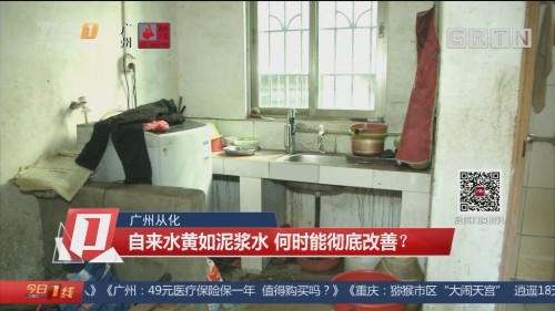 广州从化:自来水黄如泥浆水 何时能彻底改善?
