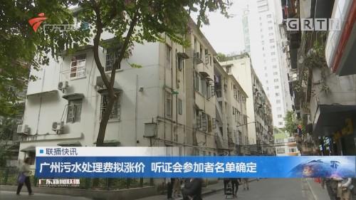 广州污水处理费拟涨价 听证会参加者名单确定