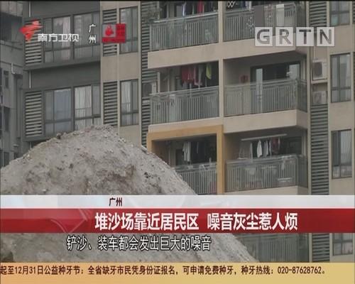 广州 堆沙场靠近居民区 噪音灰尘惹人烦