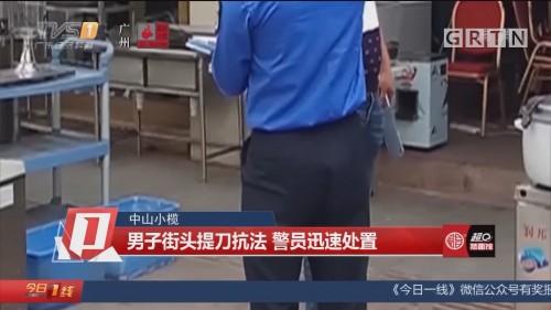 中山小榄 男子街头提刀抗法 警员迅速处置