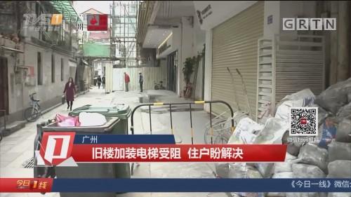 广州 旧楼加装电梯受阻 住户盼解决