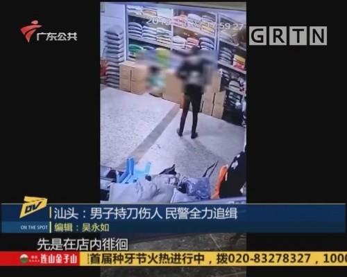 (DV现场)汕头:男子持刀伤人 民警全力追缉