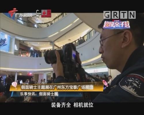 乐享快讯:假面骑士主题展在广州东方宝泰广场展出
