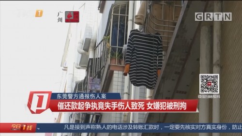 东莞警方通报伤人案 催还款起争执竟失手伤人致死 女嫌犯被刑拘