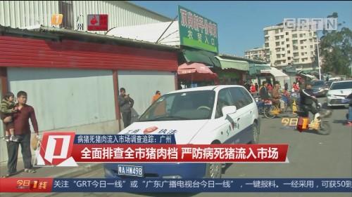 病猪死猪肉流入市场调查追踪:广州 全面排查全市猪肉档 严防病死猪流入市场
