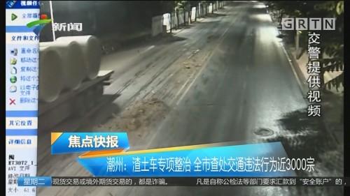 潮州:渣土车专项整治 全市查处交通违法行为近3000宗