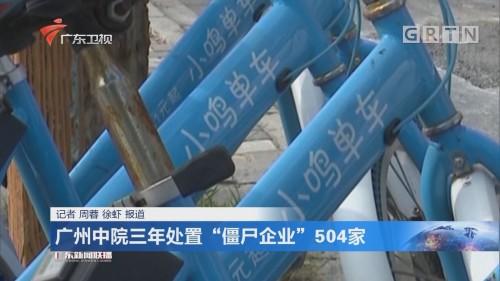 """广州中院三年处置""""僵尸企业""""504家"""