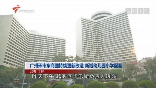 广州环市东商圈持续更新改造 新增幼儿园小学配套