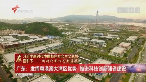 广东:发挥粤港澳大湾区优势 推进科技创新强省建设