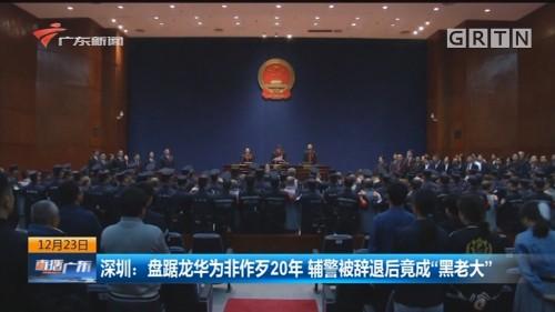 """深圳:盘踞龙华为非作歹20年 辅警被辞退后竟成""""黑老大"""""""