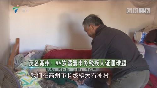 茂名高州:88岁婆婆申办残疾人证遇难题