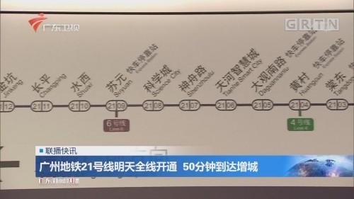 广州地铁21号线明天全线开通 50分钟到达增城