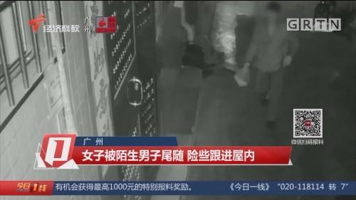 广州:女子被陌生男子尾随 险些跟进屋内