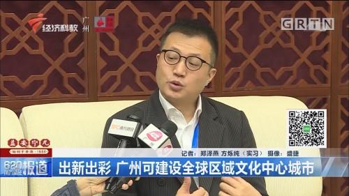 出新出彩 广州可建设全球区域文化中心城市