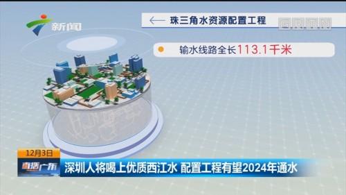 深圳人将喝上优质西江水 配置工程有望2024年通水