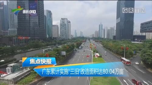 """广东累计实施""""三旧""""改造面积达80.04万亩"""