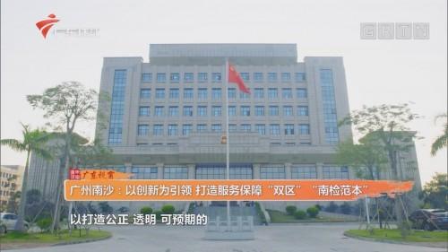 """广州南沙:以创新为引领 打造服务保障""""双区""""""""南检范本"""""""