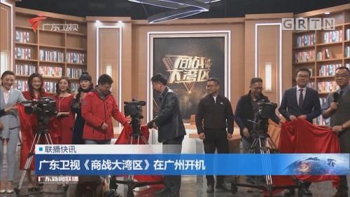 广东卫视《商战大湾区》在广州开机