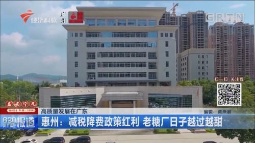 高质量发展在广东 惠州:减税降费政策红利 老糖厂日子越过越甜