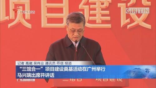 """""""三馆合一""""项目建设奠基活动在广州举行 马兴瑞出席并讲话"""