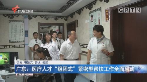 """广东:医疗人才""""组团式""""紧密型帮扶工作全面启动"""