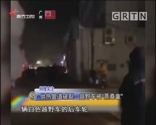 """供热管道破裂 越野车被""""蒸桑拿"""""""