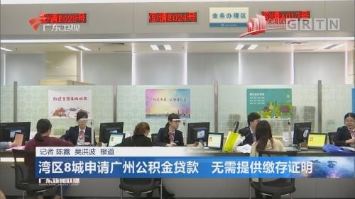 湾区8城申请广州公积金贷款 无需提供缴存证明