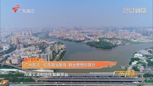 广州荔湾:红在政治属性 联出思想引领力