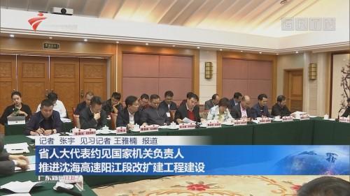 省人大代表约见国家机关负责人 推进沈海高速阳江段改扩建工程建设