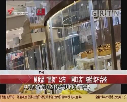 """广州:穗食品""""黑榜""""公布 """"网红店""""被检出不合格"""